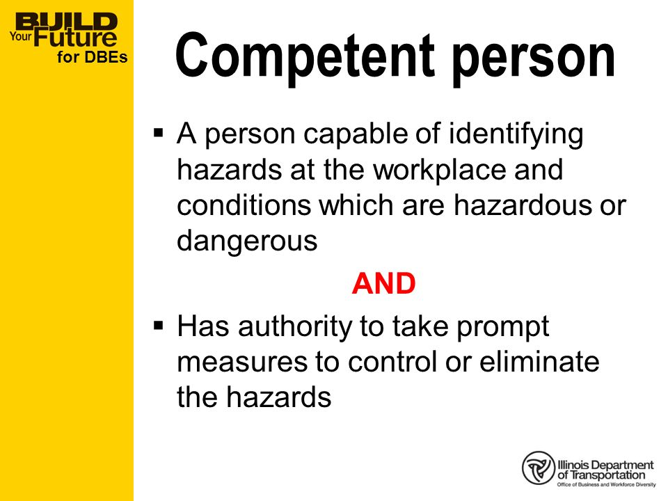 for DBEs Competent person A person capable of identifying hazards at the workplace and conditions which are hazardous or dangerous AND Has authority to take prompt measures to control or eliminate the hazards