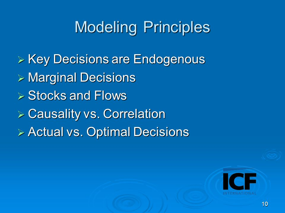 10 Modeling Principles Key Decisions are Endogenous Key Decisions are Endogenous Marginal Decisions Marginal Decisions Stocks and Flows Stocks and Flows Causality vs.