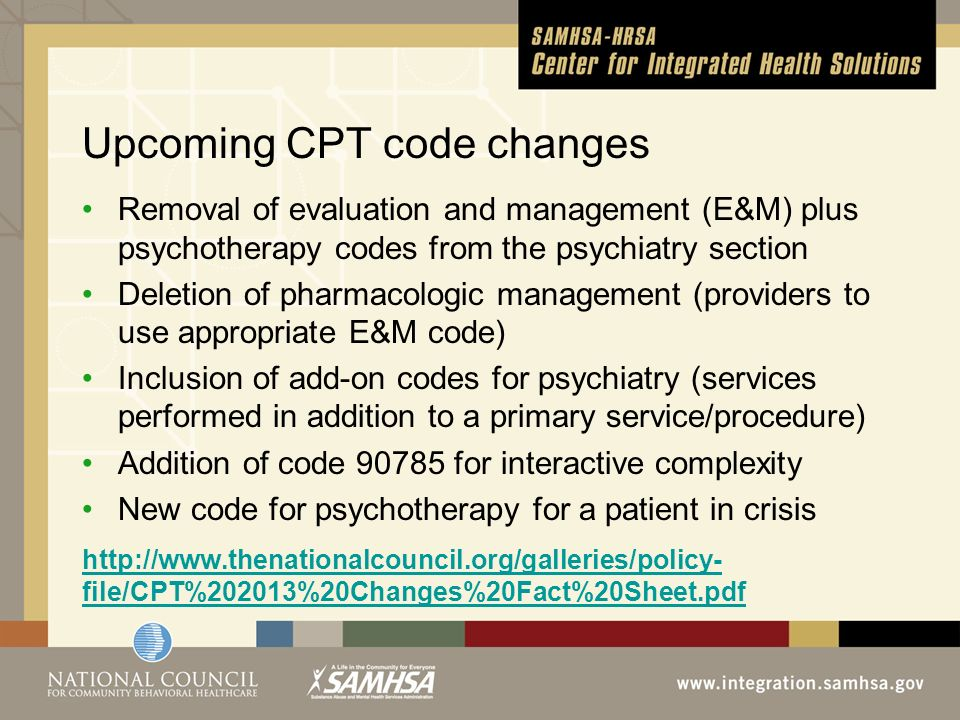 Upcoming CPT code changes Removal of evaluation and management (E&M) plus psychotherapy codes from the psychiatry section Deletion of pharmacologic management (providers to use appropriate E&M code) Inclusion of add-on codes for psychiatry (services performed in addition to a primary service/procedure) Addition of code 90785 for interactive complexity New code for psychotherapy for a patient in crisis http://www.thenationalcouncil.org/galleries/policy- file/CPT%202013%20Changes%20Fact%20Sheet.pdf