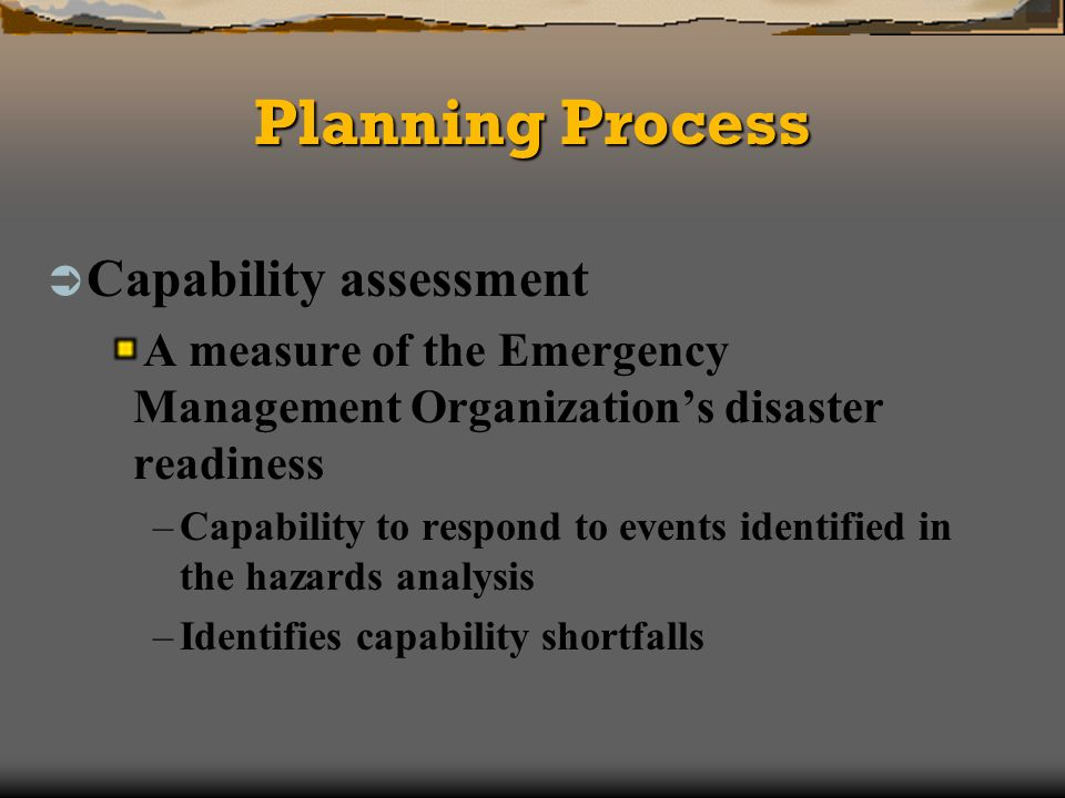 Planning Process Capability assessment A measure of the Emergency Management Organizations disaster readiness –Capability to respond to events identified in the hazards analysis –Identifies capability shortfalls
