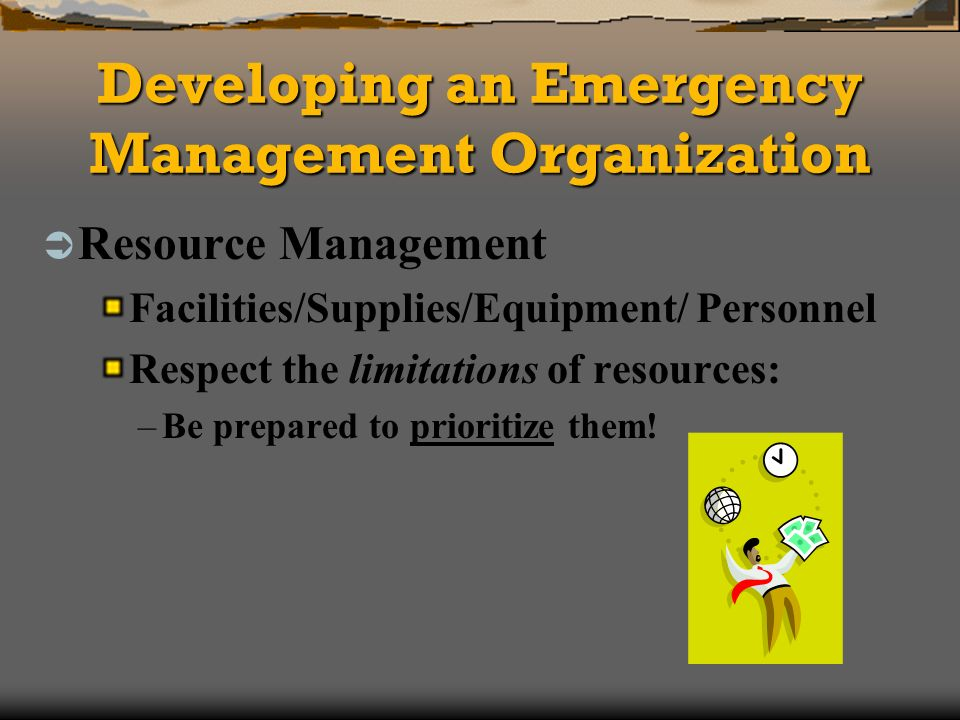 Developing an Emergency Management Organization Resource Management Facilities/Supplies/Equipment/ Personnel Respect the limitations of resources: –Be prepared to prioritize them!