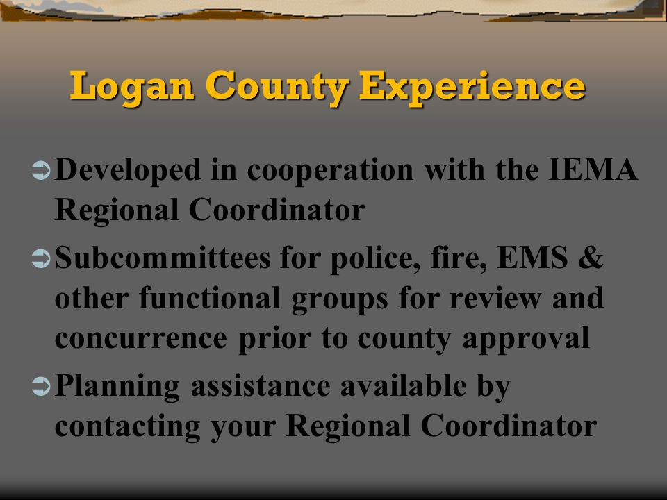 Logan County Experience Developed in cooperation with the IEMA Regional Coordinator Subcommittees for police, fire, EMS & other functional groups for review and concurrence prior to county approval Planning assistance available by contacting your Regional Coordinator