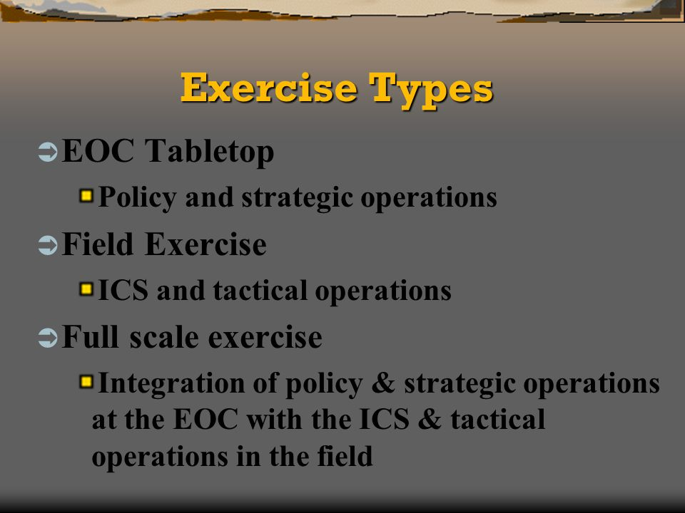 Exercise Types EOC Tabletop Policy and strategic operations Field Exercise ICS and tactical operations Full scale exercise Integration of policy & strategic operations at the EOC with the ICS & tactical operations in the field