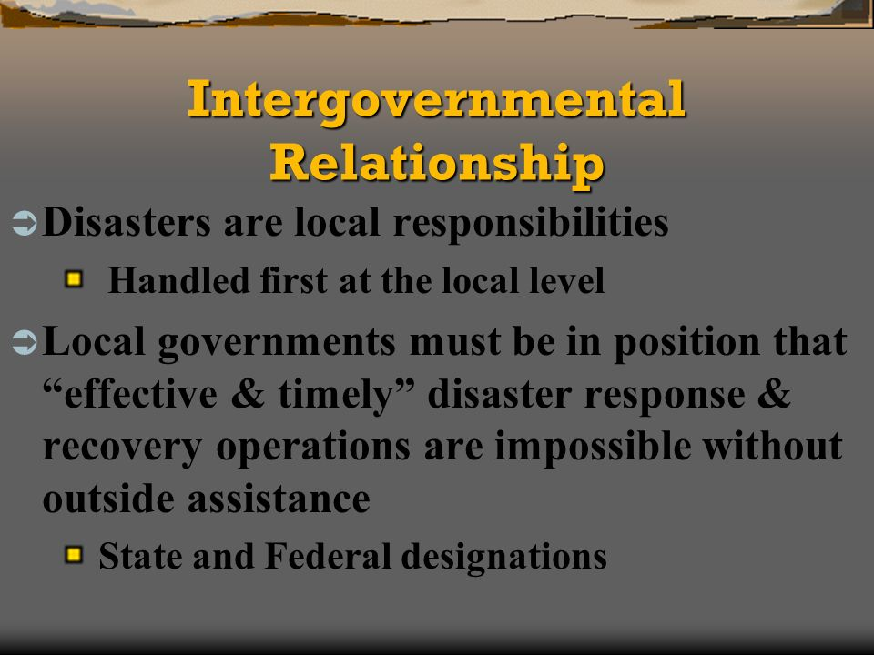 Intergovernmental Relationship Disasters are local responsibilities Handled first at the local level Local governments must be in position that effective & timely disaster response & recovery operations are impossible without outside assistance State and Federal designations