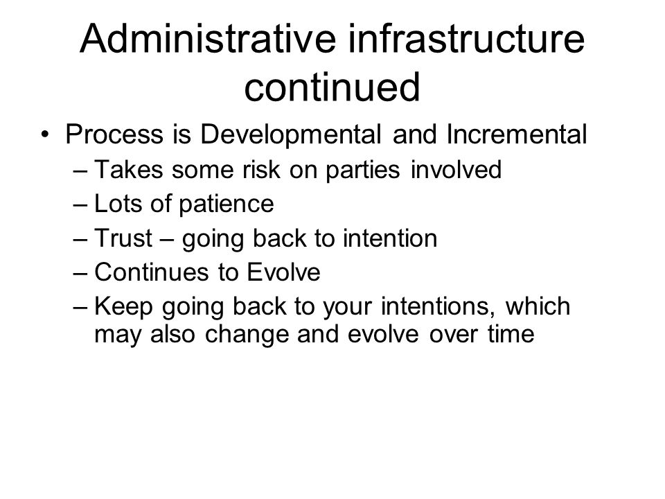 Administrative infrastructure continued Process is Developmental and Incremental –Takes some risk on parties involved –Lots of patience –Trust – going back to intention –Continues to Evolve –Keep going back to your intentions, which may also change and evolve over time