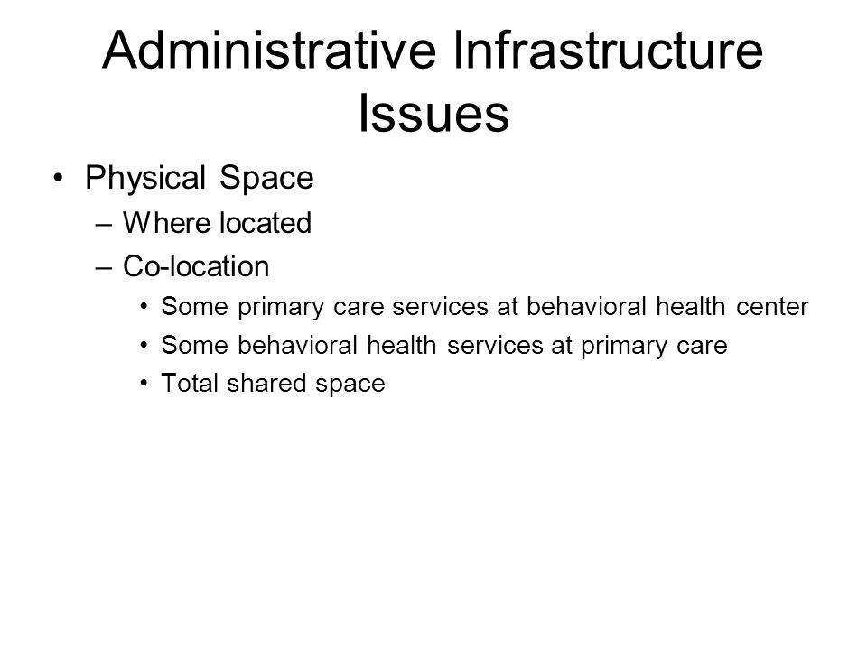 Administrative Infrastructure Issues Physical Space –Where located –Co-location Some primary care services at behavioral health center Some behavioral health services at primary care Total shared space