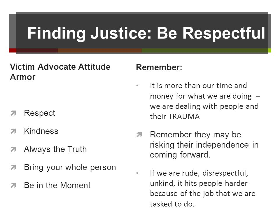 Finding Justice: Be Respectful Victim Advocate Attitude Armor Respect Kindness Always the Truth Bring your whole person Be in the Moment Remember: It is more than our time and money for what we are doing – we are dealing with people and their TRAUMA Remember they may be risking their independence in coming forward.
