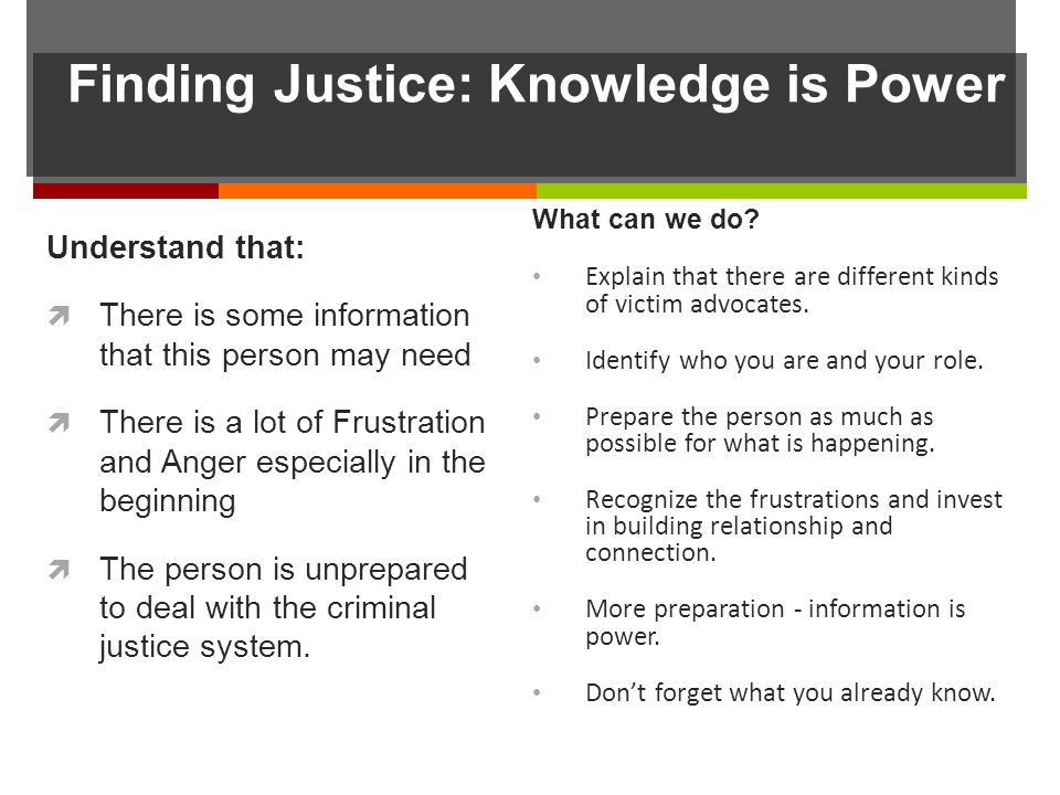 Finding Justice: Knowledge is Power Understand that: There is some information that this person may need There is a lot of Frustration and Anger especially in the beginning The person is unprepared to deal with the criminal justice system.