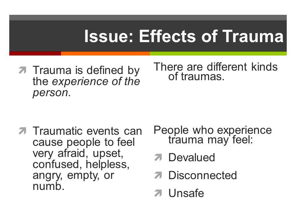 Issue: Effects of Trauma Trauma is defined by the experience of the person.