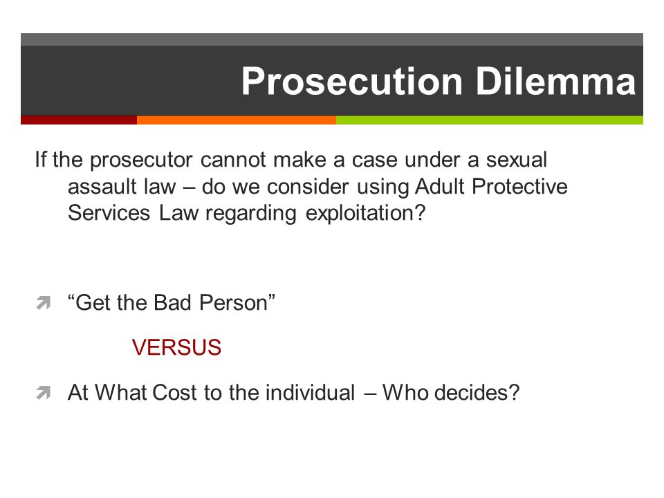 Prosecution Dilemma If the prosecutor cannot make a case under a sexual assault law – do we consider using Adult Protective Services Law regarding exploitation.