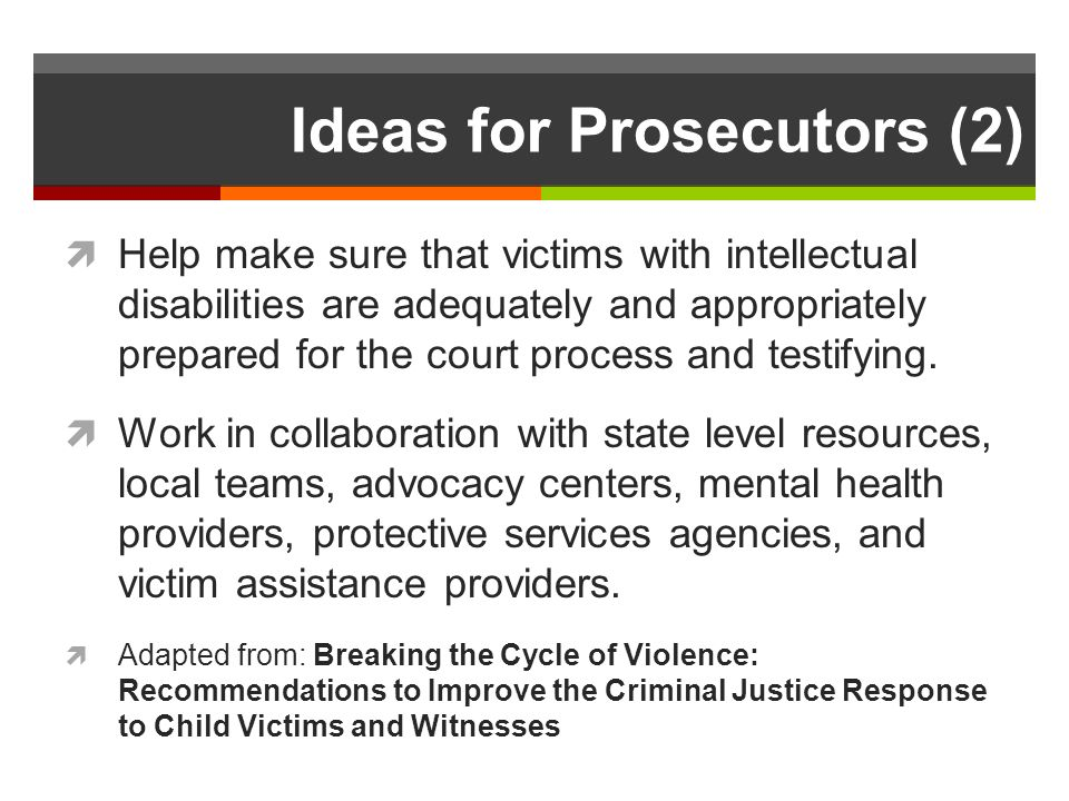 Ideas for Prosecutors (2) Help make sure that victims with intellectual disabilities are adequately and appropriately prepared for the court process and testifying.