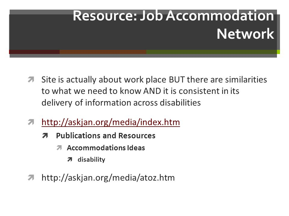 Resource: Job Accommodation Network Site is actually about work place BUT there are similarities to what we need to know AND it is consistent in its delivery of information across disabilities   Publications and Resources Accommodations Ideas disability
