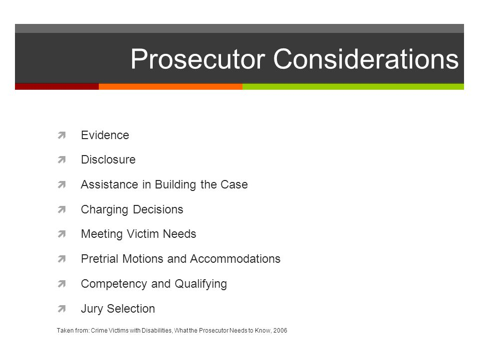 Prosecutor Considerations Evidence Disclosure Assistance in Building the Case Charging Decisions Meeting Victim Needs Pretrial Motions and Accommodations Competency and Qualifying Jury Selection Taken from: Crime Victims with Disabilities, What the Prosecutor Needs to Know, 2006