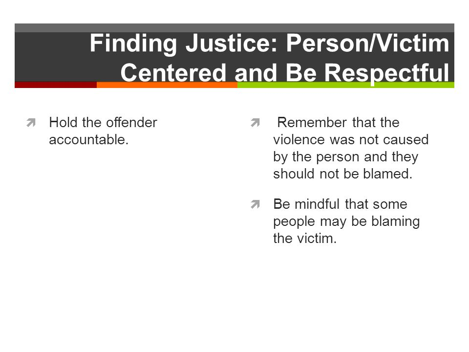 Finding Justice: Person/Victim Centered and Be Respectful Hold the offender accountable.