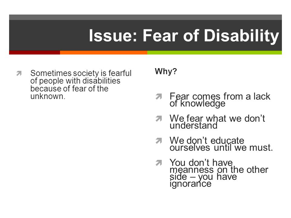 Issue: Fear of Disability Sometimes society is fearful of people with disabilities because of fear of the unknown.