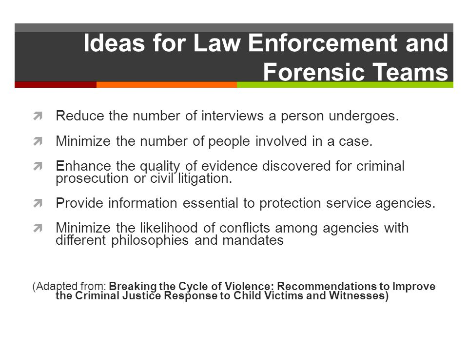 Ideas for Law Enforcement and Forensic Teams Reduce the number of interviews a person undergoes.