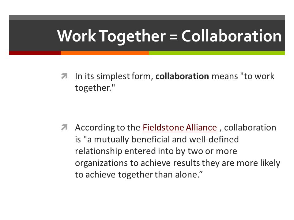 Work Together = Collaboration In its simplest form, collaboration means to work together. According to the Fieldstone Alliance, collaboration is a mutually beneficial and well-defined relationship entered into by two or more organizations to achieve results they are more likely to achieve together than alone.