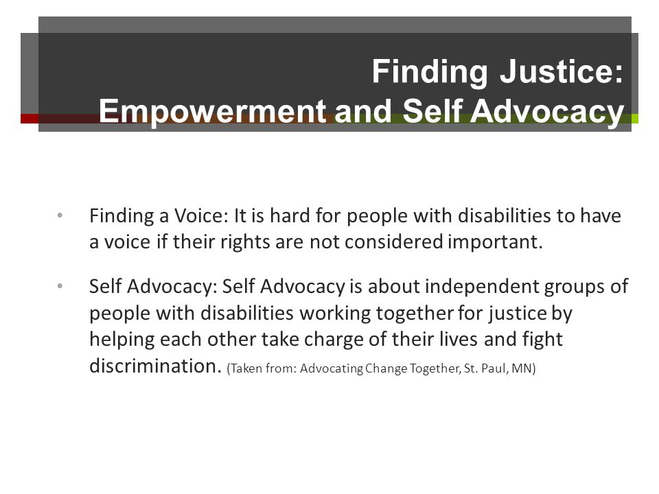Finding Justice: Empowerment and Self Advocacy Finding a Voice: It is hard for people with disabilities to have a voice if their rights are not considered important.