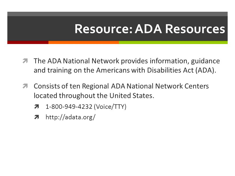 Resource: ADA Resources The ADA National Network provides information, guidance and training on the Americans with Disabilities Act (ADA).