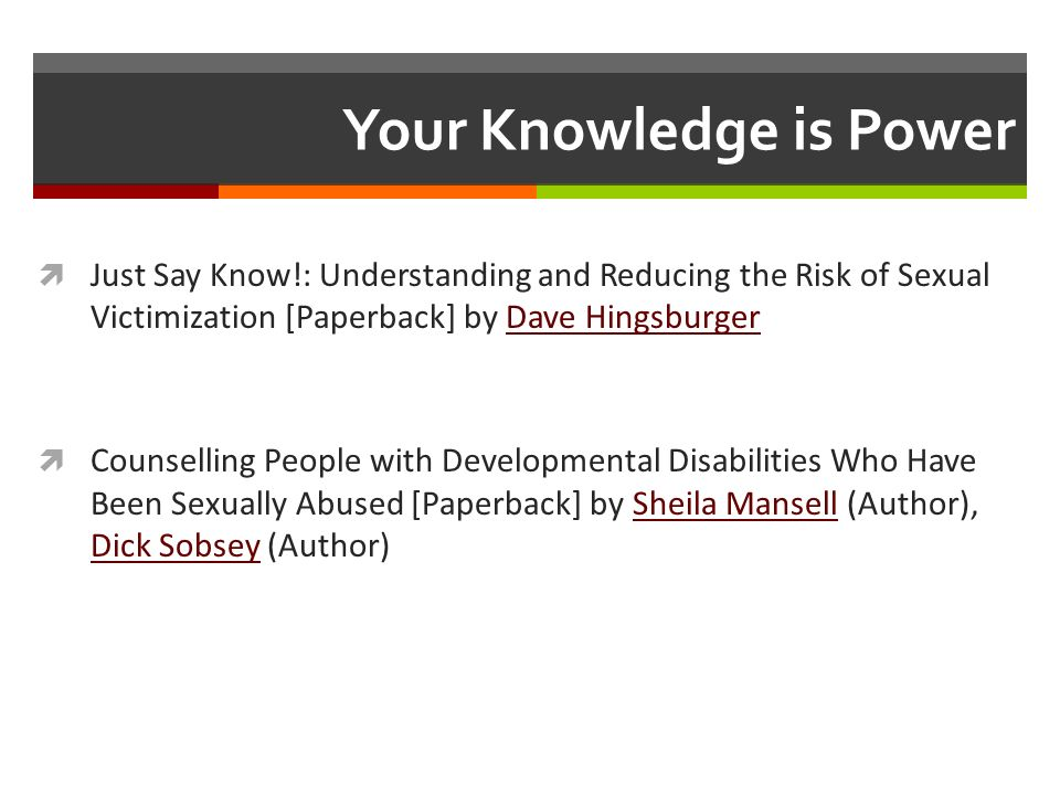 Your Knowledge is Power Just Say Know!: Understanding and Reducing the Risk of Sexual Victimization [Paperback] by Dave HingsburgerDave Hingsburger Counselling People with Developmental Disabilities Who Have Been Sexually Abused [Paperback] by Sheila Mansell (Author), Dick Sobsey (Author)Sheila Mansell Dick Sobsey
