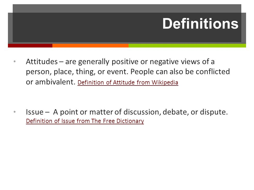 Definitions Attitudes – are generally positive or negative views of a person, place, thing, or event.