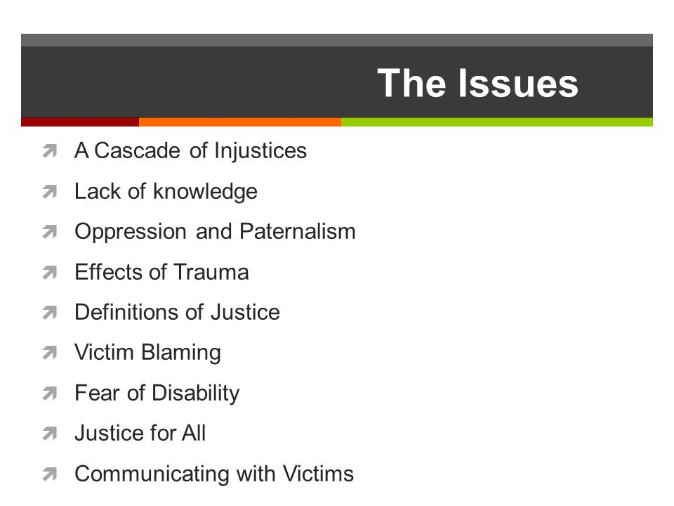 The Issues A Cascade of Injustices Lack of knowledge Oppression and Paternalism Effects of Trauma Definitions of Justice Victim Blaming Fear of Disability Justice for All Communicating with Victims