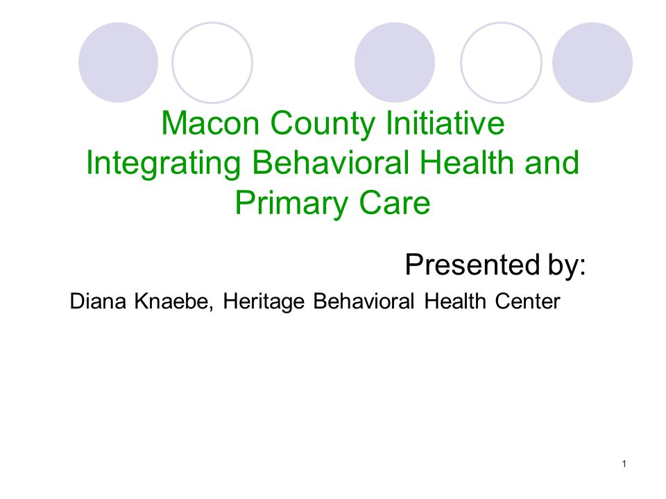 1 Presented by: Diana Knaebe, Heritage Behavioral Health Center Macon County Initiative Integrating Behavioral Health and Primary Care