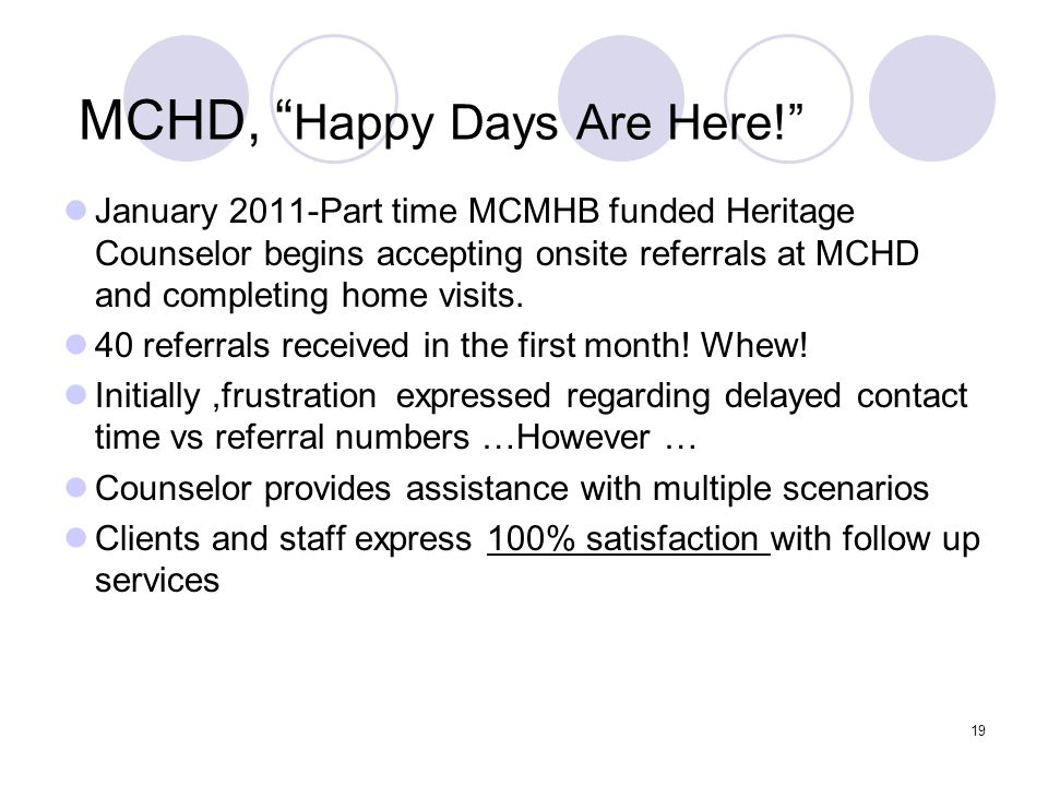 19 MCHD, Happy Days Are Here! January 2011-Part time MCMHB funded Heritage Counselor begins accepting onsite referrals at MCHD and completing home vis