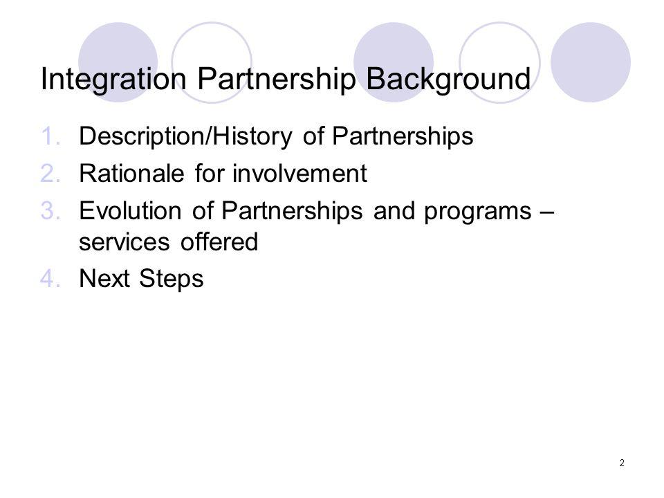 2 Integration Partnership Background 1.Description/History of Partnerships 2.Rationale for involvement 3.Evolution of Partnerships and programs – serv