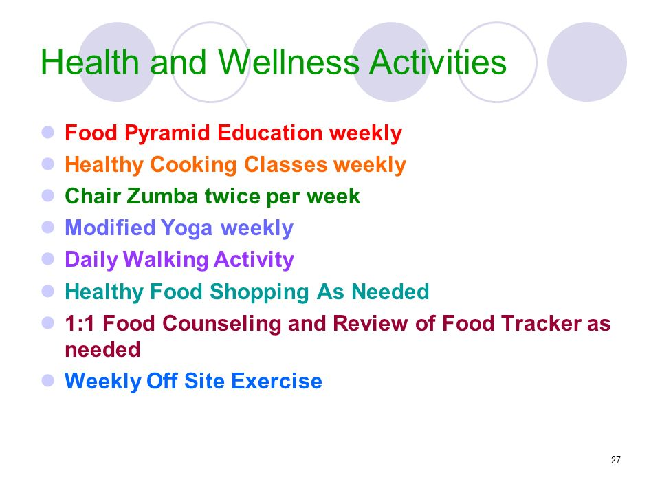 27 Health and Wellness Activities Food Pyramid Education weekly Healthy Cooking Classes weekly Chair Zumba twice per week Modified Yoga weekly Daily W