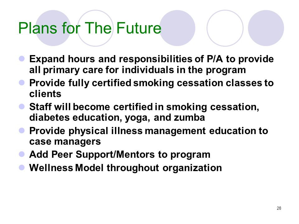 28 Plans for The Future Expand hours and responsibilities of P/A to provide all primary care for individuals in the program Provide fully certified sm