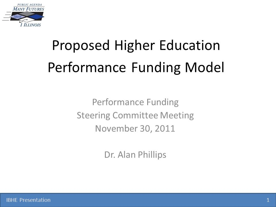IBHE Presentation 1 Proposed Higher Education Performance Funding Model Performance Funding Steering Committee Meeting November 30, 2011 Dr. Alan Phil