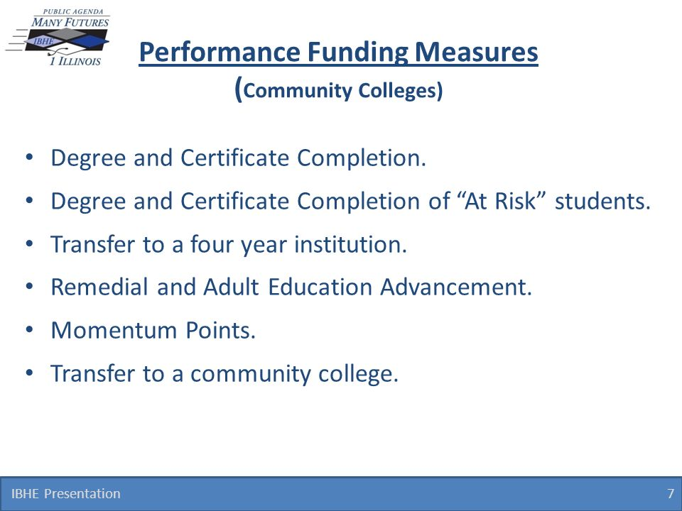 7 Performance Funding Measures ( Community Colleges) Degree and Certificate Completion. Degree and Certificate Completion of At Risk students. Transfe