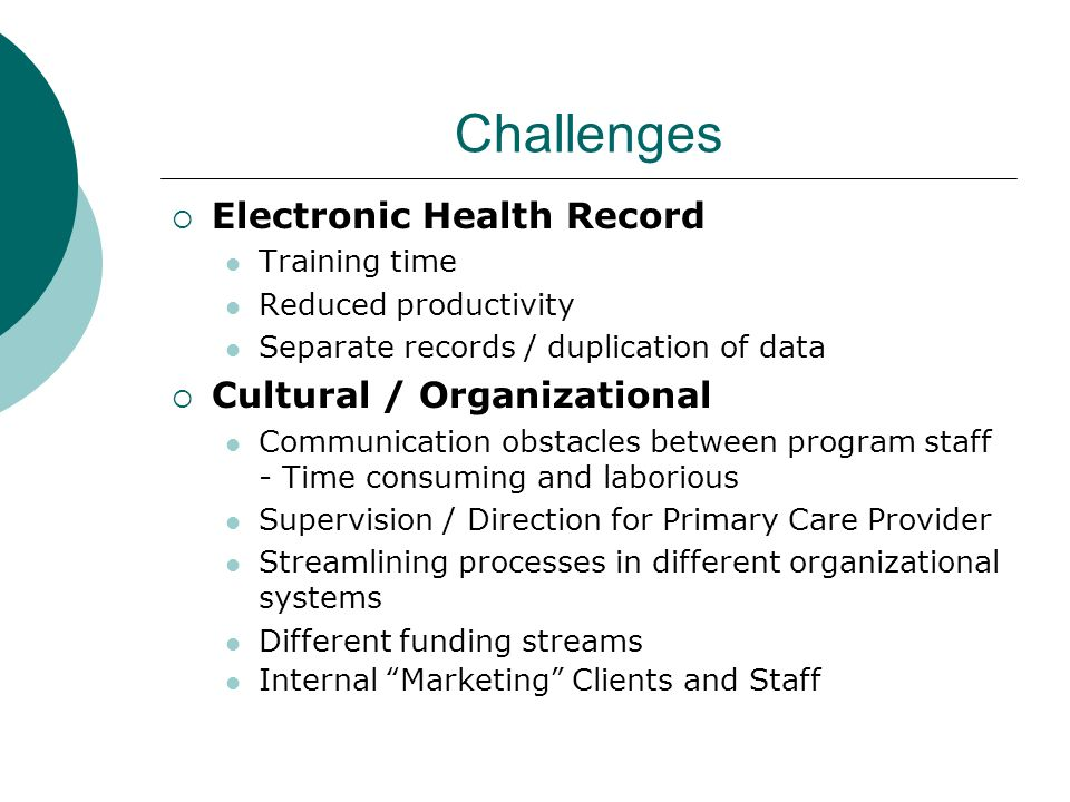 Challenges Electronic Health Record Training time Reduced productivity Separate records / duplication of data Cultural / Organizational Communication