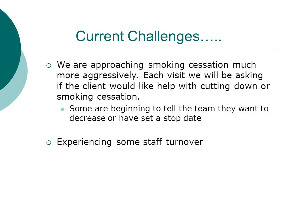 Current Challenges….. We are approaching smoking cessation much more aggressively. Each visit we will be asking if the client would like help with cut