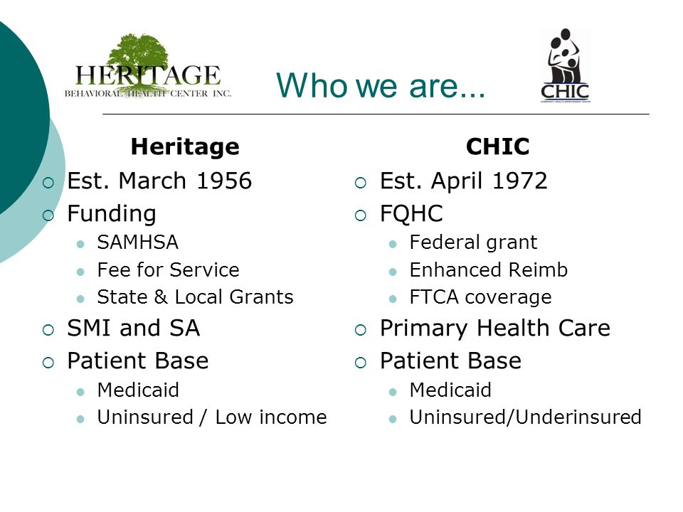 Who we are... Heritage Est. March 1956 Funding SAMHSA Fee for Service State & Local Grants SMI and SA Patient Base Medicaid Uninsured / Low income CHI