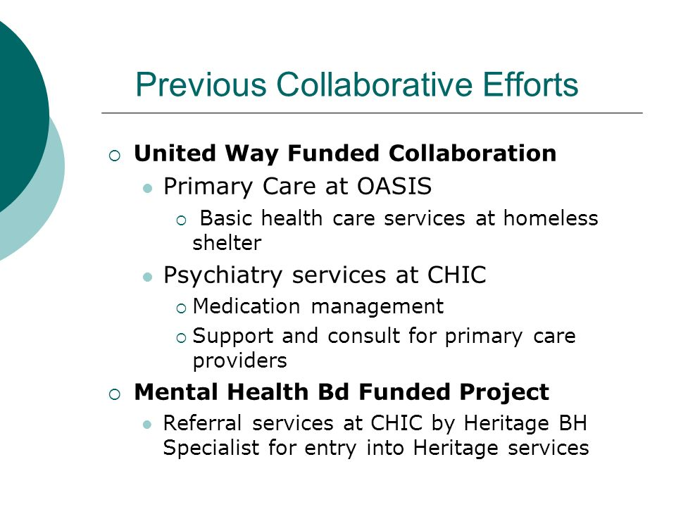 Previous Collaborative Efforts United Way Funded Collaboration Primary Care at OASIS Basic health care services at homeless shelter Psychiatry service