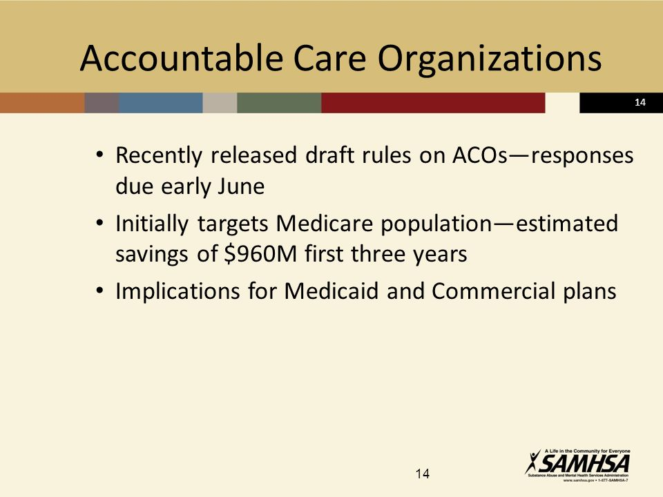 14 Accountable Care Organizations Recently released draft rules on ACOsresponses due early June Initially targets Medicare populationestimated savings of $960M first three years Implications for Medicaid and Commercial plans 14