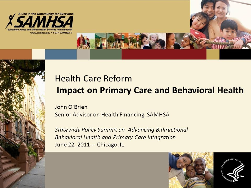 Health Care Reform Impact on Primary Care and Behavioral Health John OBrien Senior Advisor on Health Financing, SAMHSA Statewide Policy Summit on Advancing Bidirectional Behavioral Health and Primary Care Integration June 22, 2011 -- Chicago, IL