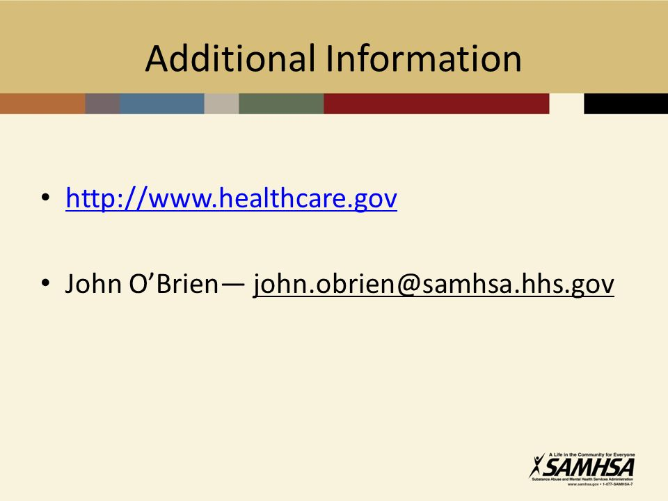 Additional Information http://www.healthcare.gov John OBrien john.obrien@samhsa.hhs.gov
