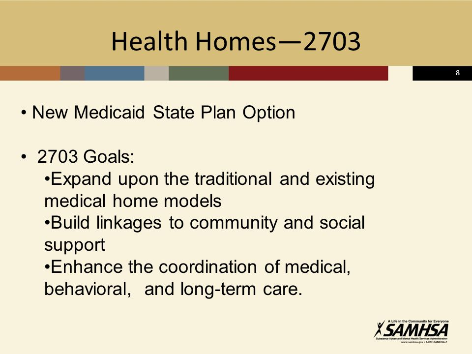8 Health Homes2703 New Medicaid State Plan Option 2703 Goals: Expand upon the traditional and existing medical home models Build linkages to community and social support Enhance the coordination of medical, behavioral, and long-term care.