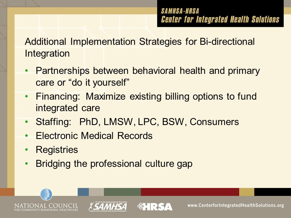 Additional Implementation Strategies for Bi-directional Integration Partnerships between behavioral health and primary care or do it yourself Financing: Maximize existing billing options to fund integrated care Staffing: PhD, LMSW, LPC, BSW, Consumers Electronic Medical Records Registries Bridging the professional culture gap