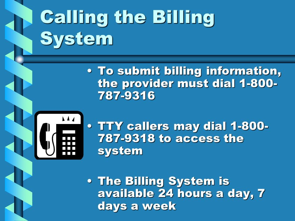 Calling the Billing System To submit billing information, the provider must dial 1-800- 787-9316 TTY callers may dial 1-800- 787-9318 to access the sy