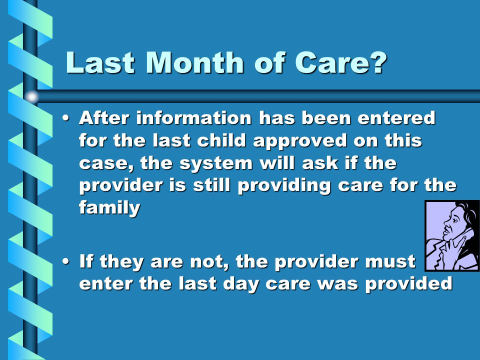 Last Month of Care? After information has been entered for the last child approved on this case, the system will ask if the provider is still providin
