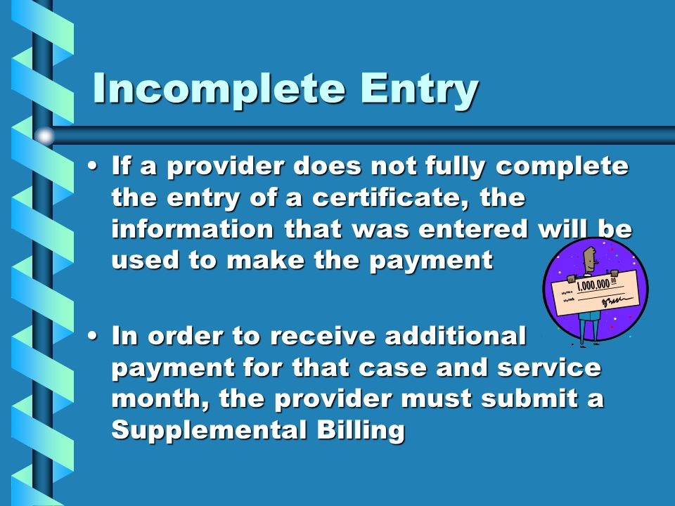 Incomplete Entry If a provider does not fully complete the entry of a certificate, the information that was entered will be used to make the paymentIf