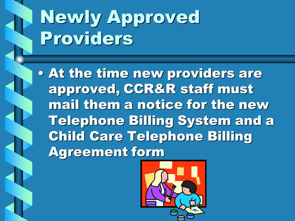 Newly Approved Providers At the time new providers are approved, CCR&R staff must mail them a notice for the new Telephone Billing System and a Child