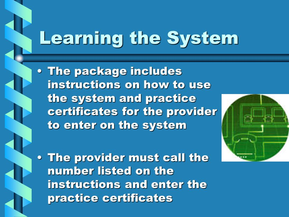 Learning the System The package includes instructions on how to use the system and practice certificates for the provider to enter on the systemThe pa