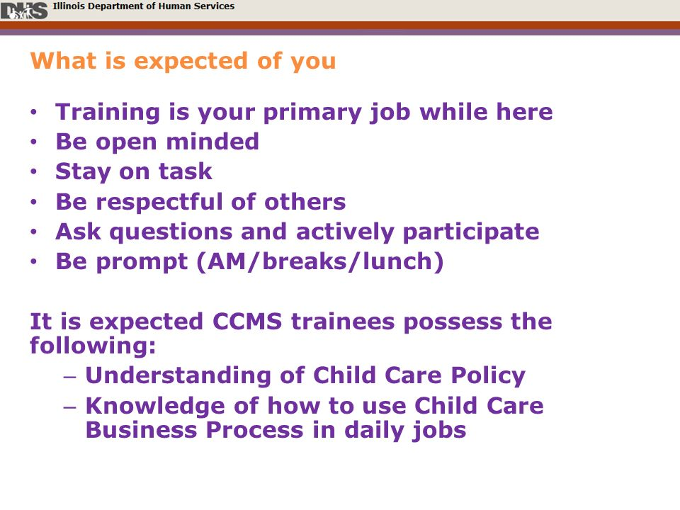 What is expected of you Training is your primary job while here Be open minded Stay on task Be respectful of others Ask questions and actively participate Be prompt (AM/breaks/lunch) It is expected CCMS trainees possess the following: – Understanding of Child Care Policy – Knowledge of how to use Child Care Business Process in daily jobs