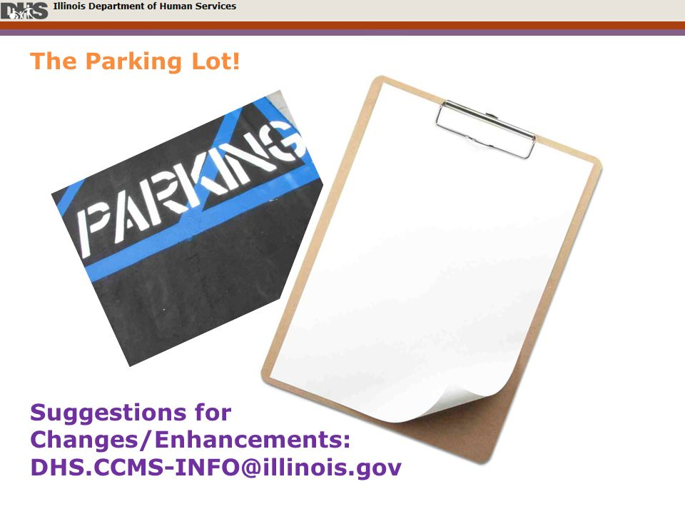 The Parking Lot! Suggestions for Changes/Enhancements: DHS.CCMS-INFO@illinois.gov