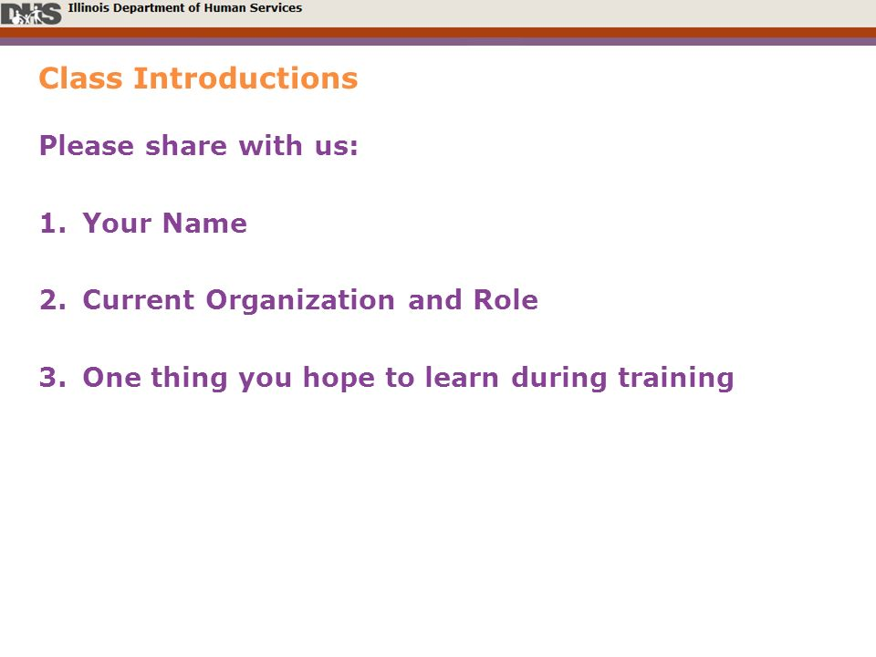 Class Introductions Please share with us: 1.Your Name 2.Current Organization and Role 3.One thing you hope to learn during training